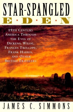 Star-Spangled Eden: 19th Century America Through the Eyes of Dickens, Wilde, Frances Trollope, Frank Harris, and Other British Travelers - James C. Simmons