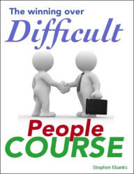 The Winning Over Difficult People Course - Stephen Ebanks
