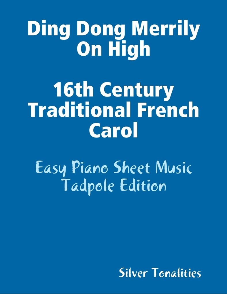 Ding Dong Merrily On High 16th Century Traditional French Carol - Easy Piano Sheet Music Tadpole Edition als eBook von Silver Tonalities - Lulu.com