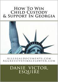 How To Win Child Custody & Support In Georgia: Alllegaldocuments.com Aggressivefemalelawyer.com - Esquire Danie Victor