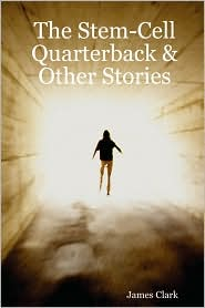 The Stem-Cell Quarterback & Other Stories - James Clark