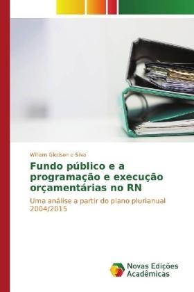 Fundo público e a programação e execução orçamentárias no RN - Uma análise a partir do plano plurianual 2004/2015 - e Silva, William Gledson