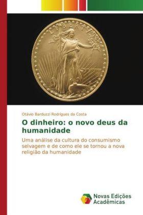 O dinheiro: o novo deus da humanidade - Uma análise da cultura do consumismo selvagem e de como ele se tornou a nova religião da humanidade - Barduzzi Rodrigues da Costa, Otávio