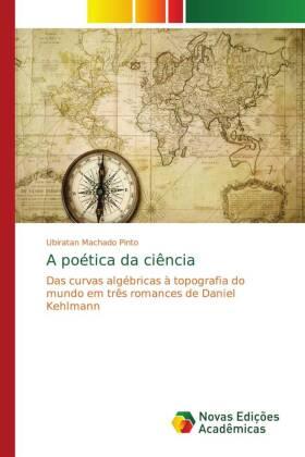 A poética da ciência - Das curvas algébricas à topografia do mundo em três romances de Daniel Kehlmann - Machado Pinto, Ubiratan