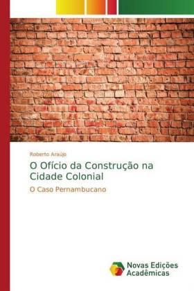 O Ofício da Construção na Cidade Colonial - O Caso Pernambucano - Araújo, Roberto