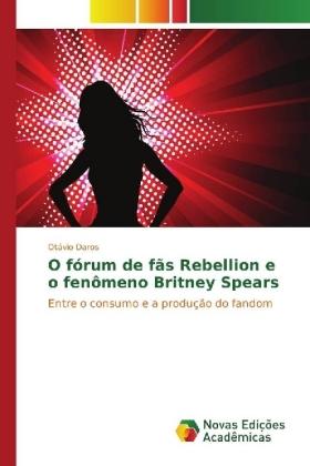 O fórum de fãs Rebellion e o fenômeno Britney Spears - Entre o consumo e a produção do fandom - Daros, Otávio