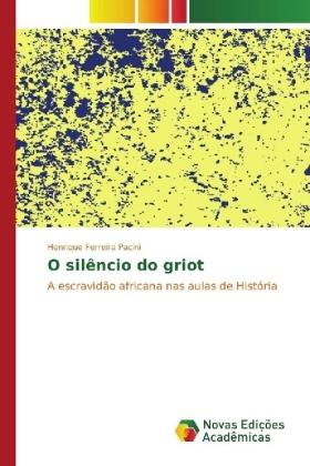 O silêncio do griot - A escravidão africana nas aulas de História - Pacini, Henrique Ferreira