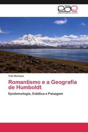 Romantismo e a Geografia de Humboldt - Epistemologia, Estética e Paisagem - Barbosa, Tulio