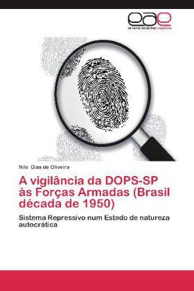 A vigilância da DOPS-SP às Forças Armadas (Brasil década de 1950) - Sistema Repressivo num Estado de natureza autocrática - Dias de Oliveira, Nilo