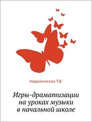 Igry-Dramatizatsii Na Urokah Muzyki V Nachal'noj Shkole - T. V. Nadolinskaya