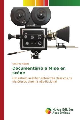 Documentário e Mise en scène - Um estudo analítico sobre três clássicos da história do cinema não-ficcional - Migliore, Riccardo