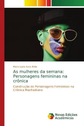 As mulheres da semana: Personagens femininas na crônica - Construção de Personagens Femininas na Crônica Machadiana - Alves Brito, Maria Luzia