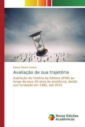 Avaliação de sua trajetória - Avaliação da história da Editora UFMG ao longo de seus 30 anos de existência, desde sua fundação em 1985, até 2015 - Ribeiro Soares, Denise