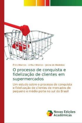 O processo de conquista e fidelização de clientes em supermercados - Um estudo sobre o processo de conquista e fidelização de clientes de mercados de pequeno e médio porte no sul do Brasil - Marcon, Érico / Marcon, Arthur / de Medeiros, Janine