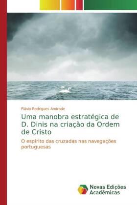 Uma manobra estratégica de D. Dinis na criação da Ordem de Cristo - O espírito das cruzadas nas navegações portuguesas - Rodrigues Andrade, Flávio
