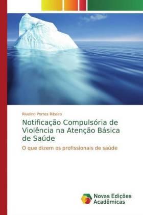 Notificação Compulsória de Violência na Atenção Básica de Saúde - O que dizem os profissionais de saúde - Portes Ribeiro, Rivelino