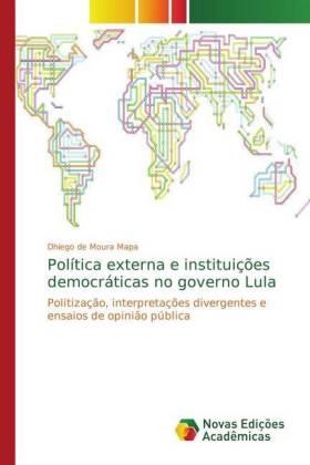 Política externa e instituições democráticas no governo Lula - Politização, interpretações divergentes e ensaios de opinião pública - de Moura Mapa, Dhiego