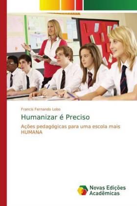 Humanizar é Preciso - Ações pedagógicas para uma escola mais HUMANA - Lobo, Francis Fernando