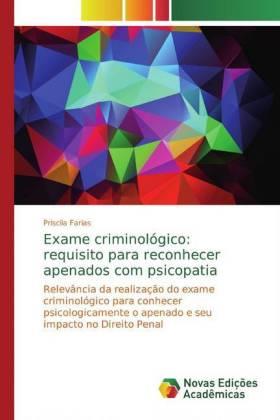 Exame criminológico: requisito para reconhecer apenados com psicopatia - Relevância da realização do exame criminológico para conhecer psicologicamente o apenado e seu impacto no Direito Penal - Farias, Priscila
