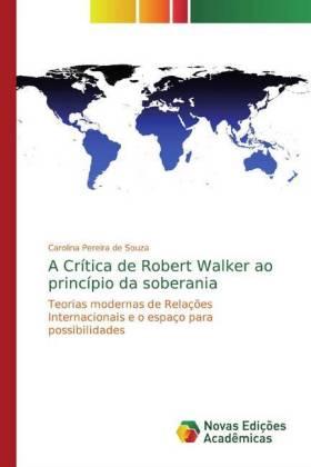 A Crítica de Robert Walker ao princípio da soberania - Teorias modernas de Relações Internacionais e o espaço para possibilidades - Pereira de Souza, Carolina
