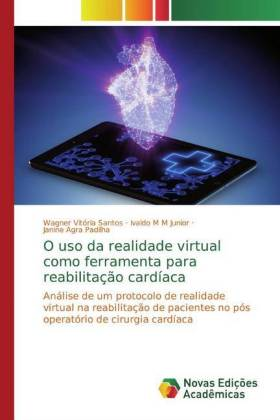 O uso da realidade virtual como ferramenta para reabilitação cardíaca - Análise de um protocolo de realidade virtual na reabilitação de pacientes no pós operatório de cirurgia cardíaca - Vitória Santos, Wagner / M M Junior, Ivaldo / Agra Padilha, Janine