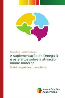 A suplementação de Ômega-3 e os efeitos sobre a ativação imune materna - Modelo experimento de autismo - Rosa, Naiana / J Fortunato, Jucélia