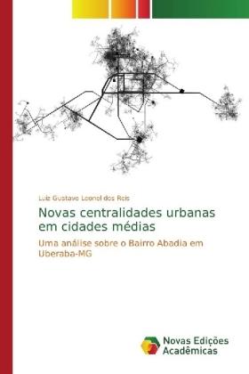 Novas centralidades urbanas em cidades médias - Uma análise sobre o Bairro Abadia em Uberaba-MG - Leonel dos Reis, Luiz Gustavo