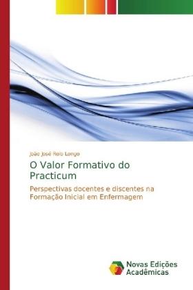 O Valor Formativo do Practicum - Perspectivas docentes e discentes na Formação Inicial em Enfermagem - Rolo Longo, João José