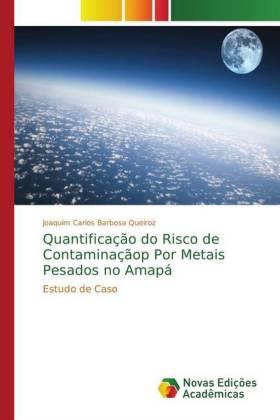 Quantificação do Risco de Contaminaçãop Por Metais Pesados no Amapá - Estudo de Caso - Carlos Barbosa Queiroz, Joaquim