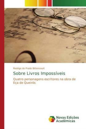 Sobre Livros Impossíveis - Quatro personagens escritores na obra de Eça de Queirós - Bittencourt, Rodrigo do Prado