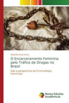 O Encarceramento Feminino pelo Tráfico de Drogas no Brasil - Sob a perspectiva da Criminologia Feminista - Scola Dutra, Gabrielle