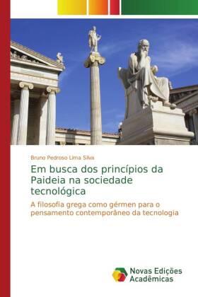 Em busca dos princípios da Paideia na sociedade tecnológica - A filosofia grega como gérmen para o pensamento contemporâneo da tecnologia - Pedroso Lima Silva, Bruno