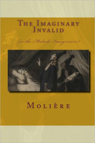 The Imaginary Invalid: (Or the Malade Imaginaire) - Moliere