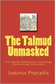The Talmud Unmasked: The Secret Rabbinical Teachings Concerning Christians - Iustinus Pranaitis