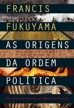 As Origens da Ordem Política - Francis Fukuyama