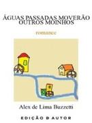 Alex de Lima Buzzetti: Águas Passdas Moverão Outros Moinhos