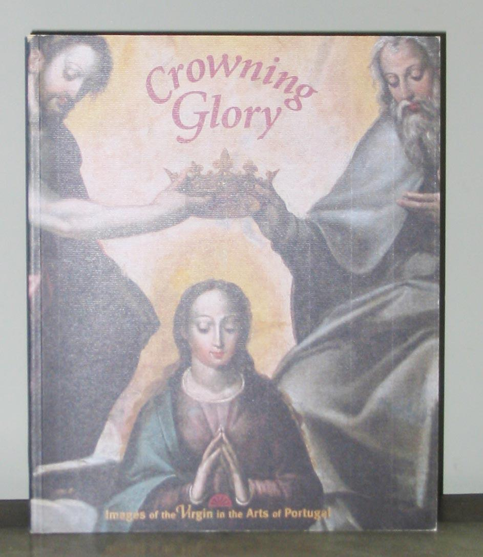 Crowning Glory: Images of the Virgin in the Arts of Portugal - Foreword by Mary Sue Sweeney Price; Lourdes Simoes De Carvalho, Jerrilyn D. Dodds, Luis de Moura Sobral, Edward J. Sullivan, Suzanne L. Stratton-Pruitt, Manuel Clemente