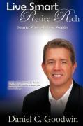 Live Smart-Retire Rich: Smarter Ways to Become Wealthy - Goodwin, Daniel C.