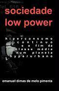 Sociedade Low Power: Hiperconsumo Contínuo e o Fim da Classe Média num Planeta Hiperurbano Emanuel Dimas de Melo Pimenta Author