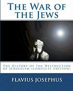 The War of the Jews:: The History of the Destruction of Jerusalem (complete edition, 7 books)