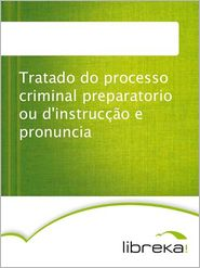 Tratado do processo criminal preparatorio ou d'instruccao e pronuncia - MVB E-Books