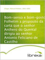 Bom-senso e bom-gosto Folhetim a proposito da carta que o senhor Anthero do Quental dirigiu ao senhor Antonio Feliciano de Castilho - Manuel Pinheiro Chagas