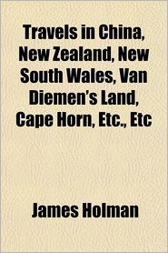 Travels in China, New Zealand, New South Wales, Van Diemen's Land, Cape Horn, Etc., Etc