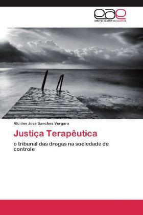 Justiça Terapêutica - o tribunal das drogas na sociedade de controle - Vergara, Alcides José Sanches