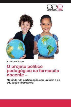 O projeto político pedagógico na formação docente - Mediador da participação comunitária e da educação libertadora - Borges, Maria Célia