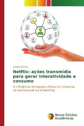 Netflix: ações transmídia para gerar interatividade e consumo - A influência do espaço virtual no consumo de audiovisual via streaming - Norton, Isabela