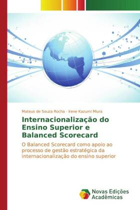 Internacionalização do Ensino Superior e Balanced Scorecard - O Balanced Scorecard como apoio ao processo de gestão estratégica da internacionalização do ensino superior - de Souza Rocha, Mateus / Kazumi Miura, Irene