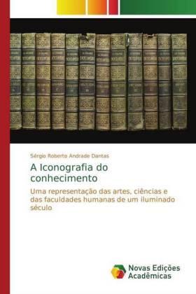 A Iconografia do conhecimento - Uma representação das artes, ciências e das faculdades humanas de um iluminado século - Andrade Dantas, Sérgio Roberto