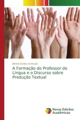 A Formação do Professor de Língua e o Discurso sobre Produção Textual - Araujo, Dirlene Santos de
