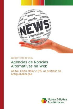 Agências de Notícias Alternativas na Web - Adital, Carta Maior e IPS: os profetas da antiglobalização - de Góes, Laércio Torres